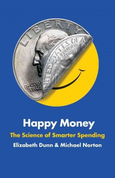 Happy money : the science of smarter spending / Elizabeth Dunn & Michael Norton.