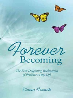 Forever becoming : the ever deepening realization of Presence in my life / Vivian Franck.