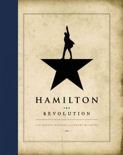 Hamilton: the revolution: being the complete libretto of the Broadway musical, with a true account of its creation, and concise remarks on hip-hop, the power of stories, and the new America / by Lin-Manuel Miranda and Jeremy McCarter