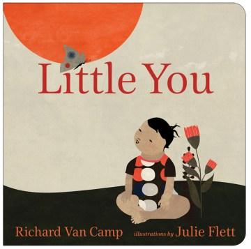 Little you / Richard Van Camp ; illustrated by Julie Flett.