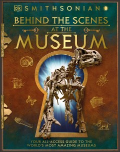 Behind the scenes at the museum : your all-access guide to the world