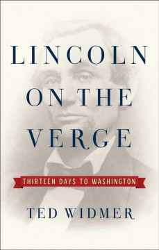 Lincoln on the verge : thirteen days to Washington / Ted Widmer