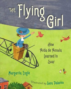 The flying girl : how Aida de Acosta learned to soar / Margarita Engle ; illustrated by Sara Palacios.