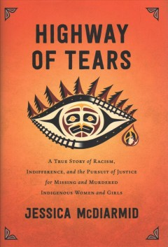 Highway of Tears: A True Story of Racism, Indifference, and the Pursuit of Justice of Missing and Murdered Indigenous Woman and Girls by Jessica McDiarmid