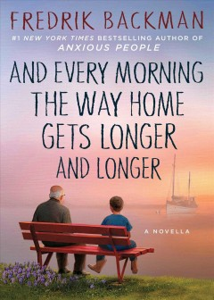 And every morning the way home gets longer and longer : a novella / Fredrik Backman ; translated by Alice Menzies.