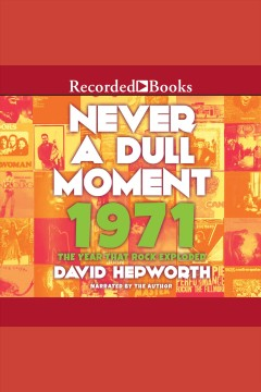 Never a dull moment: 1971: the year that rock exploded / David Hepworth.