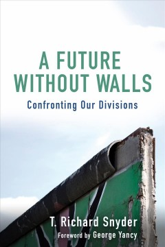 A future without walls : confronting our divisions / T. Richard Snyder ; foreword by George Yancy.