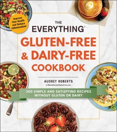 The everything gluten-free & dairy-free cookbook : 300 simple and satisfying recipes without gluten or dairy / Audrey Roberts of MamaKnowsGlutenFree.co.