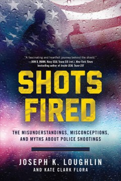 Shots fired : the misunderstandings, misconceptions, and myths about police shootings / Joseph K. Loughlin and Kate Clark Flora.