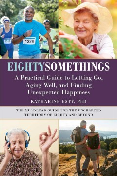 Eightysomethings : a practical guide to letting go, aging well, and finding unexpected happiness / Katharine Esty
