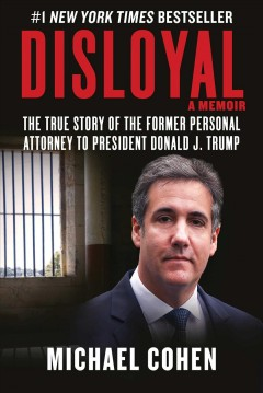 Disloyal : a memoir : the true story of the former personal attorney to the President of the United States / Michael Cohen.