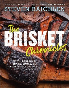 The Brisket Chronicles: How to Barbecue, Braise, Smoke, and Cure the World