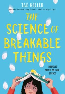 The science of breakable things / Tae Keller.