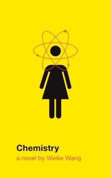 Chemistry: a novel / Weike Wang.