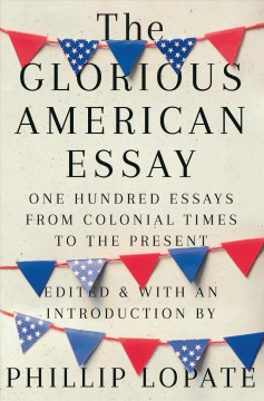 The glorious American essay : one hundred essays from colonial times to the present / edited and with an introduction by Phillip Lopate.