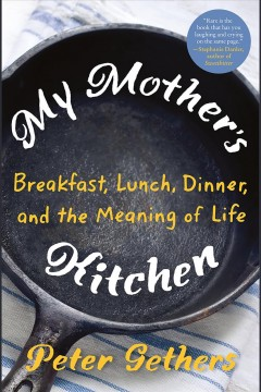 """My Mother's Kitchen-Breakfast, Dinner and the Meaning of Life""-Peter Gethers"