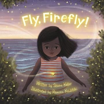 Fly, firefly! / written by Shana Keller ; illustrated by Ramona Kaulitzki.