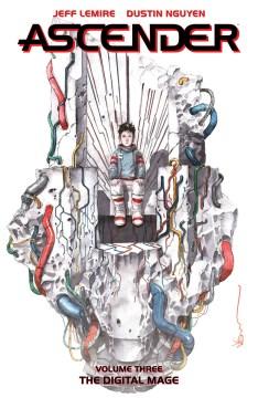 Ascender. Volume three, The digital mage / Jeff Lemire, Dustin Nguyen, storytellers ; Steve Wands, lettering & design.