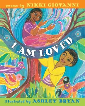 I am loved : poems / by Nikki Giovanni ; illustrations by Ashley Bryan.