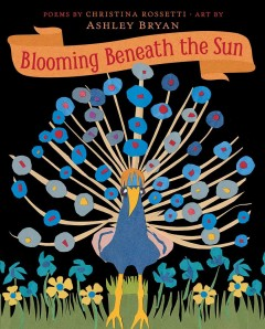 Blooming beneath the sun / poems by Christina Rossetti ; art by Ashley Bryan.