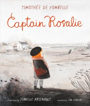 Captain Rosalie / Timothée de Fombelle ; illustrated by Isabelle Arsenault ; translated by Sam Gordon.