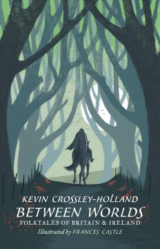 Between worlds: folktales of Britain & Ireland / Kevin Crossley-Holland; illustrations by Frances Castle