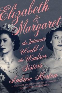 Elizabeth & Margaret : the intimate world of the Windsor sisters / Andrew Morton