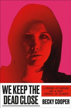 We keep the dead close : a murder at Harvard and a half century of silence / Becky Cooper.