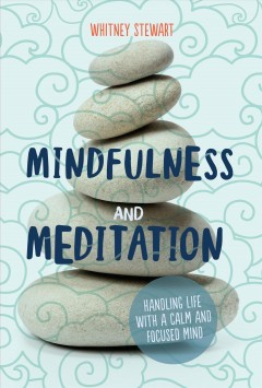 Mindfulness and meditation : handling life with a calm and focused mind / Whitney Stewart