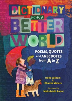 Dictionary for a better world : poems, quotes, and anecdotes from A to Z by Irene Latham & Charles Waters