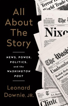 All About the Story:  news, power, politics and the Washington Post by Leonard Downie, Jr.