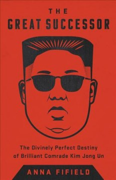 The Great Successor: The Divinely Perfect Destiny of Brilliant Comrade Kim Jong Un by Anna Fifield