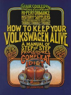 How to keep your Volkswagen alive : a manual of step by step procedures for the complete idiot / by John Muir & Tosh Gregg ; illustrated by Peter Aschwanden.