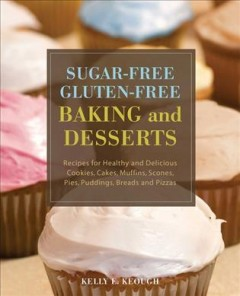 Sugar-free gluten-free baking and desserts : recipes for healthy and delicious cookies, cakes, muffins, scones, pies, puddings, breads and pizzas / Kelly E. Keough.