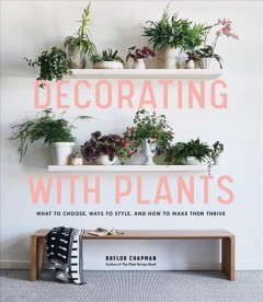 Decorating with Plants: What to Choose, Ways to Style, and How to Make Them Thrive, book cover