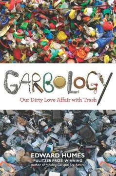 Garbology : our dirty love affair with trash / Edward Humes.