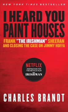 "I Heard You Paint Houses: Frank ""the Irishman"" Sheeran and Closing the Case on Jimmy Hoffa, book cover"