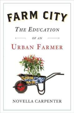 Farm city : the education of an urban farmer / Novella Carpenter.