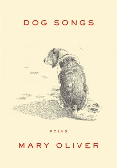 Dog songs: thirty-five dog songs and one essay / Mary Oliver