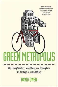 Green metropolis : why living smaller, living closer, and driving less are the keys to sustainability / David Owen.
