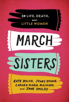 March sisters : on life, death, and Little women / Kate Bolick, Jenny Zhang, Carmen Maria Machado, Jane Smiley