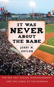 It Was Never About the Babe: How the Boston Red Sox Overcame Decades of Mismanagement and Racism and Built a Dynasty by Jerry M, Gutlon