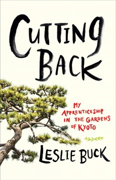 Cutting back : my apprenticeship in the gardens of Kyoto / Leslie Buck.