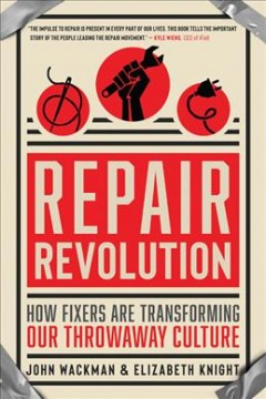 Repair revolution : how fixers are transforming our throwaway culture / John Wackman & Elizabeth Knight