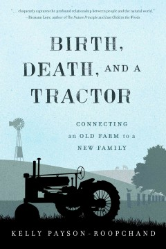 Birth, death, and a tractor : connecting an old farm to a new family / Kelly Payson-Roopchand.