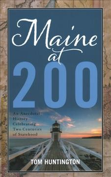 Maine at 200 : an anecdotal history celebrating two centuries of statehood / Tom Huntington.