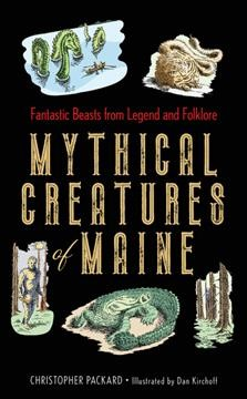 Mythical creatures of Maine by Christopher Packard ; llustrated by Dan Kirchoff.