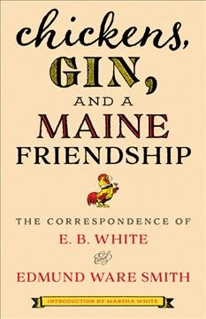 Chickens, gin, and a Maine friendship : the correspondence of E.B. White and Edmund Ware Smith / introduction by Martha White.