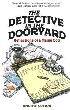 The detective in the dooryard : reflections of a Maine cop / a Timothy Cotton.