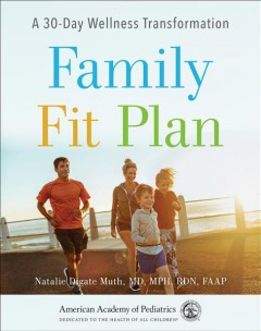 Family fit plan : a 30-day wellness transformation / Natalie Digate Muth, MD, MPH, RDN, FAAP
